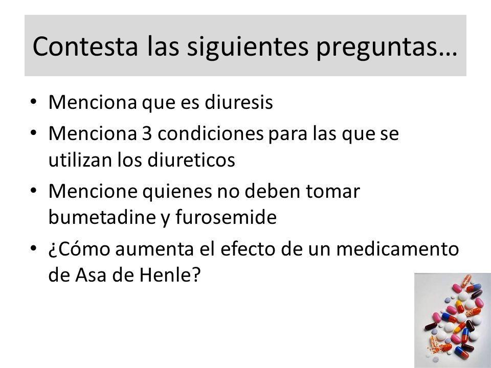 Contesta las siguientes preguntas… Menciona que es diuresis Menciona 3 condiciones para las que se utilizan los diureticos Mencione quienes no deben tomar bumetadine y furosemide ¿Cómo aumenta el efecto de un medicamento de Asa de Henle?