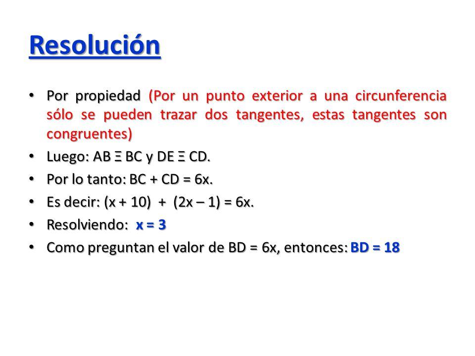 Resolución Por propiedad (Por un punto exterior a una circunferencia sólo se pueden trazar dos tangentes, estas tangentes son congruentes) Por propied