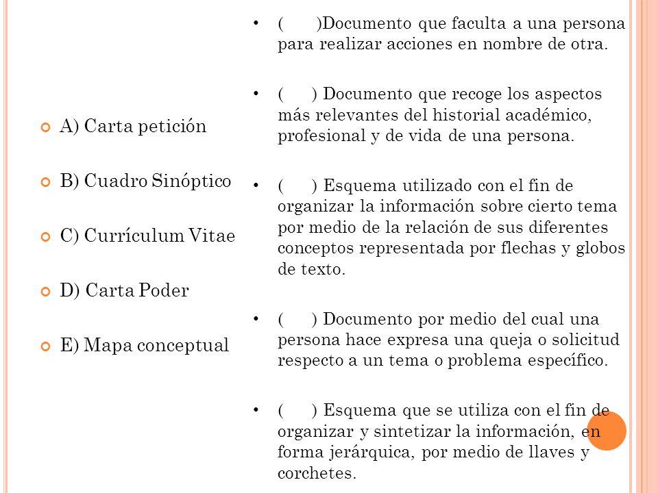 A) Carta petición B) Cuadro Sinóptico C) Currículum Vitae D) Carta Poder E) Mapa conceptual ( )Documento que faculta a una persona para realizar accio