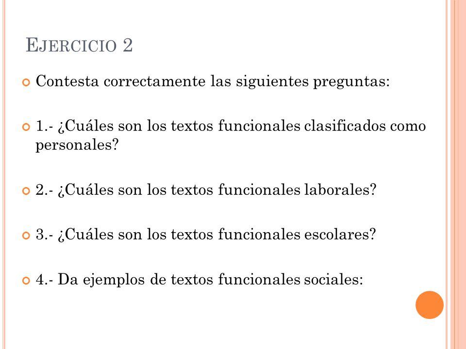 E JERCICIO 2 Contesta correctamente las siguientes preguntas: 1.- ¿Cuáles son los textos funcionales clasificados como personales? 2.- ¿Cuáles son los