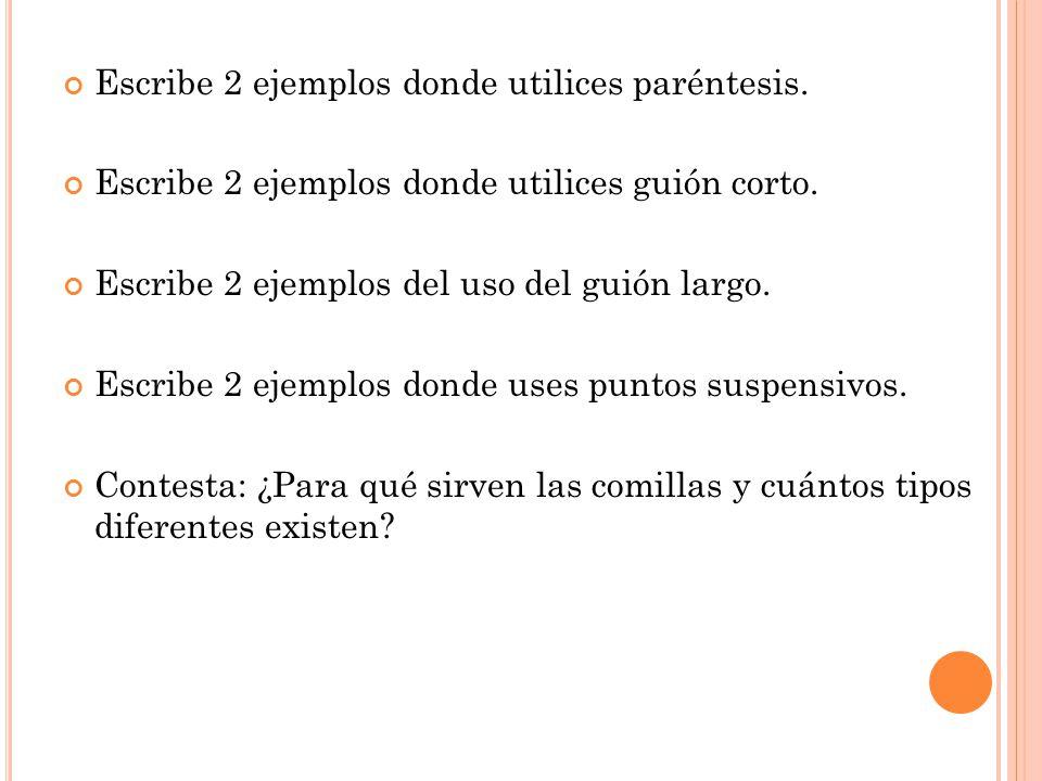 Escribe 2 ejemplos donde utilices paréntesis. Escribe 2 ejemplos donde utilices guión corto. Escribe 2 ejemplos del uso del guión largo. Escribe 2 eje