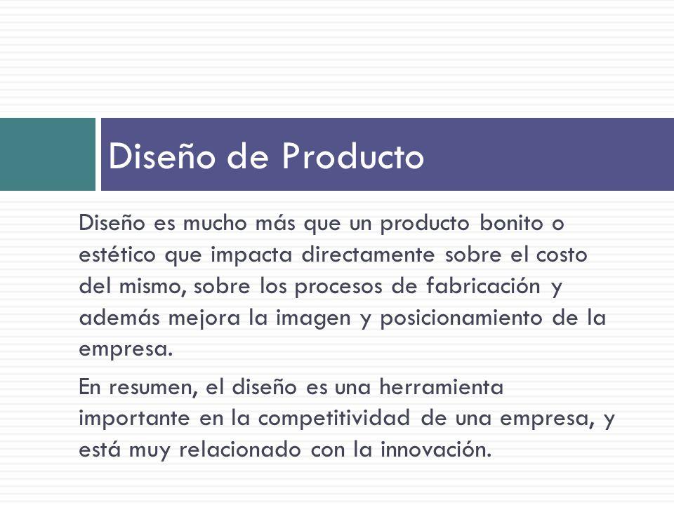 Diseño es mucho más que un producto bonito o estético que impacta directamente sobre el costo del mismo, sobre los procesos de fabricación y además mejora la imagen y posicionamiento de la empresa.