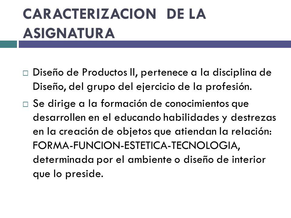 CARACTERIZACION DE LA ASIGNATURA Diseño de Productos ll, pertenece a la disciplina de Diseño, del grupo del ejercicio de la profesión.