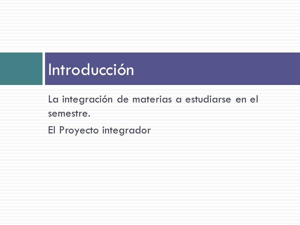 La integración de materias a estudiarse en el semestre. El Proyecto integrador Introducción