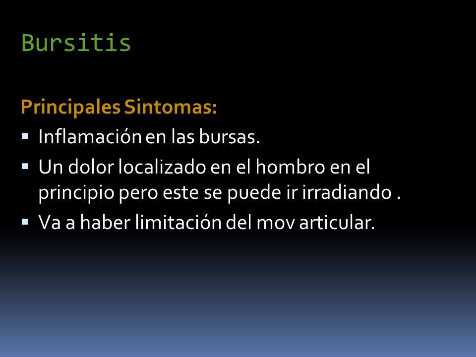 Bursitis Principales Sintomas: Inflamación en las bursas. Un dolor localizado en el hombro en el principio pero este se puede ir irradiando. Va a habe