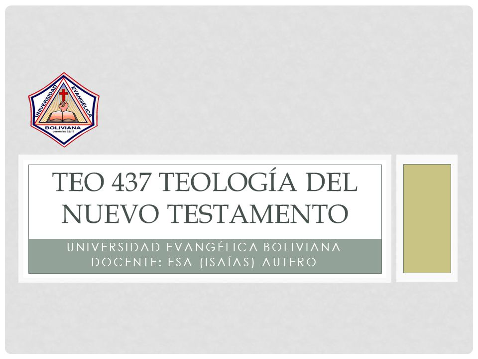 UNIVERSIDAD EVANGÉLICA BOLIVIANA DOCENTE: ESA (ISAÍAS) AUTERO TEO 437 TEOLOGÍA DEL NUEVO TESTAMENTO