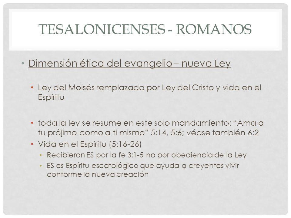 TESALONICENSES - ROMANOS Dimensión ética del evangelio – nueva Ley Ley del Moisés remplazada por Ley del Cristo y vida en el Espíritu toda la ley se r