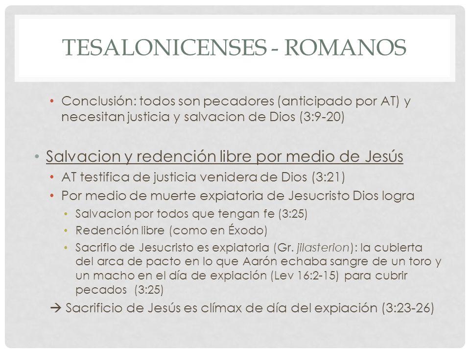 TESALONICENSES - ROMANOS Conclusión: todos son pecadores (anticipado por AT) y necesitan justicia y salvacion de Dios (3:9-20) Salvacion y redención libre por medio de Jesús AT testifica de justicia venidera de Dios (3:21) Por medio de muerte expiatoria de Jesucristo Dios logra Salvacion por todos que tengan fe (3:25) Redención libre (como en Éxodo) Sacrifio de Jesucristo es expiatoria (Gr.
