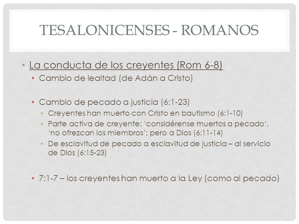 TESALONICENSES - ROMANOS La conducta de los creyentes (Rom 6-8) Cambio de lealtad (de Adán a Cristo) Cambio de pecado a justicia (6:1-23) Creyentes han muerto con Cristo en bautismo (6:1-10) Parte activa de creyente: considérense muertos a pecado, no ofrezcan los miembros; pero a Dios (6:11-14) De esclavitud de pecado a esclavitud de justicia – al servicio de Dios (6:15-23) 7:1-7 – los creyentes han muerto a la Ley (como al pecado)