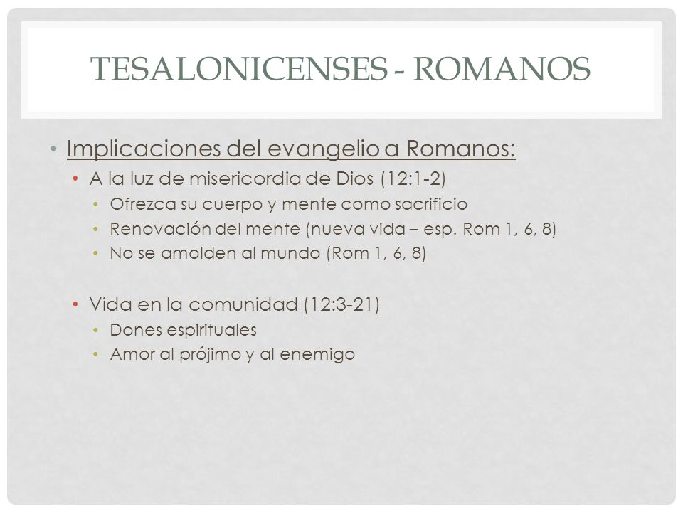 TESALONICENSES - ROMANOS Implicaciones del evangelio a Romanos: A la luz de misericordia de Dios (12:1-2) Ofrezca su cuerpo y mente como sacrificio Renovación del mente (nueva vida – esp.