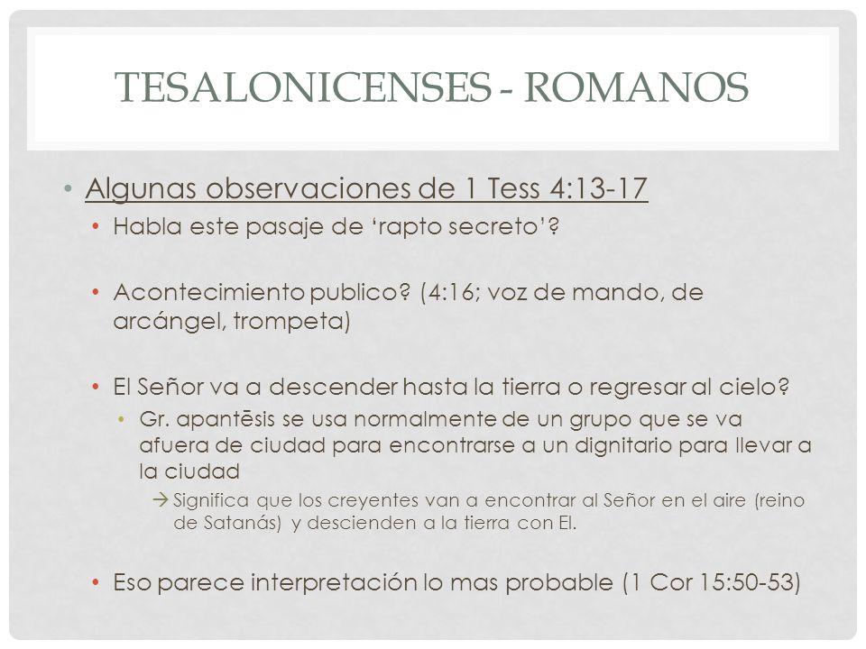 TESALONICENSES - ROMANOS Algunas observaciones de 1 Tess 4:13-17 Habla este pasaje de rapto secreto? Acontecimiento publico? (4:16; voz de mando, de a