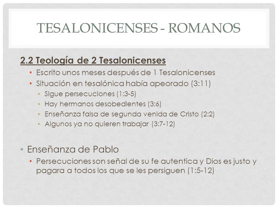 TESALONICENSES - ROMANOS 2.2 Teología de 2 Tesalonicenses Escrito unos meses después de 1 Tesalonicenses Situación en tesalónica había apeorado (3:11) Sigue persecuciones (1:3-5) Hay hermanos desobedientes (3:6) Enseñanza falsa de segunda venida de Cristo (2:2) Algunos ya no quieren trabajar (3:7-12) Enseñanza de Pablo Persecuciones son señal de su fe autentica y Dios es justo y pagara a todos los que se les persiguen (1:5-12)