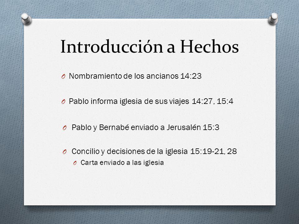 Introducción a Hechos O Nombramiento de los ancianos 14:23 O Pablo informa iglesia de sus viajes 14:27, 15:4 O Pablo y Bernabé enviado a Jerusalén 15: