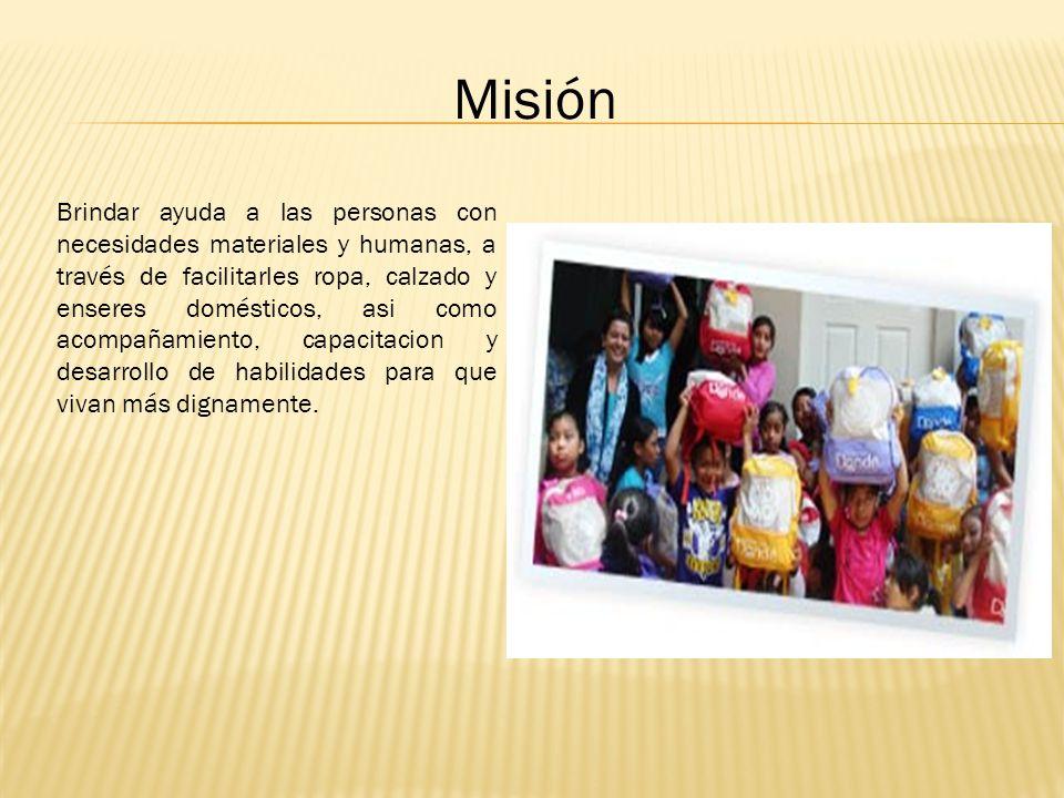 Misión Brindar ayuda a las personas con necesidades materiales y humanas, a través de facilitarles ropa, calzado y enseres domésticos, asi como acompa