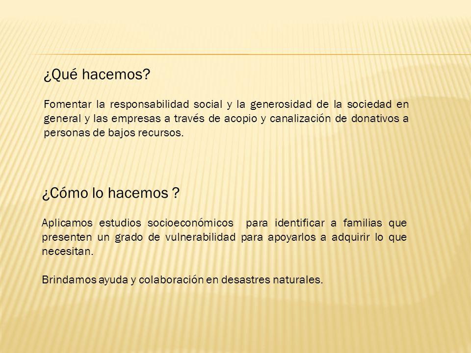 ¿Qué hacemos? Fomentar la responsabilidad social y la generosidad de la sociedad en general y las empresas a través de acopio y canalización de donati