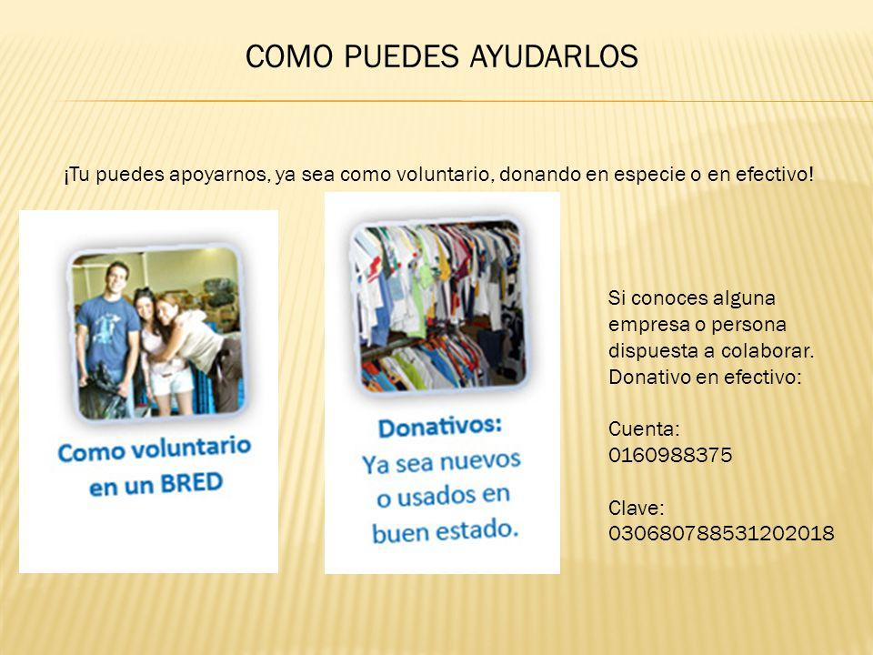 COMO PUEDES AYUDARLOS ¡Tu puedes apoyarnos, ya sea como voluntario, donando en especie o en efectivo! Si conoces alguna empresa o persona dispuesta a