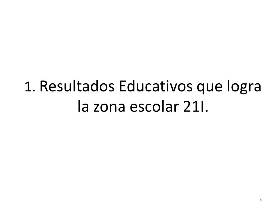 1. Resultados Educativos que logra la zona escolar 21I. 6