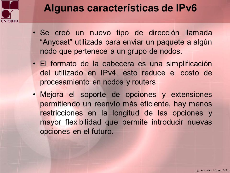 Ing. Anaylen López, MSc. Algunas características de IPv6 IP versión 6 (IPv6) es una nueva versión de del IP, diseñada como sucesora de la versión 4 de