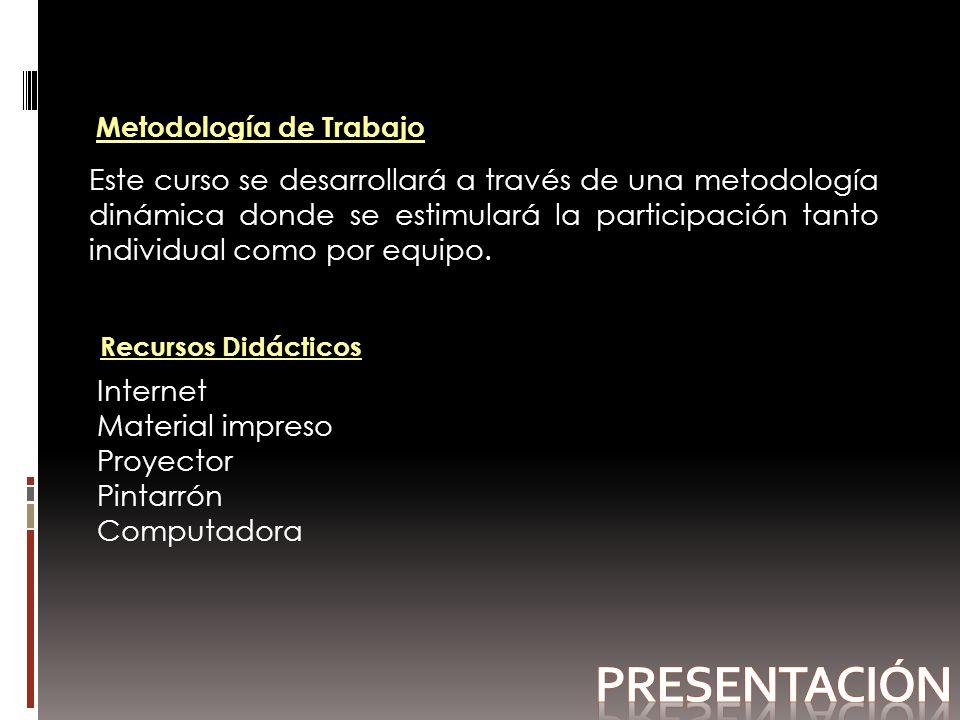 Metodología de Trabajo Este curso se desarrollará a través de una metodología dinámica donde se estimulará la participación tanto individual como por equipo.