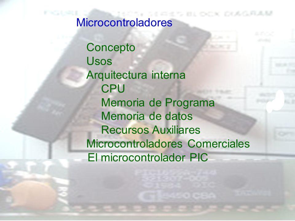 Concepto Usos Arquitectura interna CPU Memoria de Programa Memoria de datos Recursos Auxiliares Microcontroladores Comerciales El microcontrolador PIC