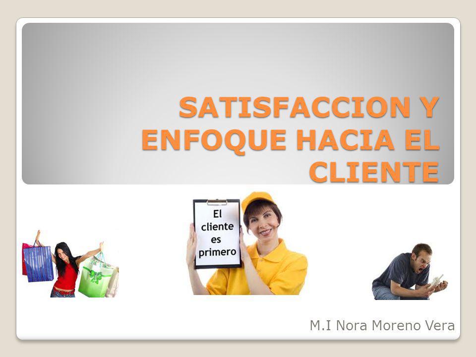 SATISFACCION Y ENFOQUE HACIA EL CLIENTE M.I Nora Moreno Vera