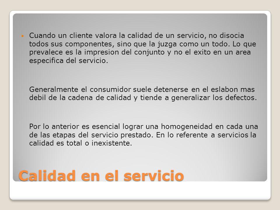 Calidad en el servicio Cuando un cliente valora la calidad de un servicio, no disocia todos sus componentes, sino que la juzga como un todo. Lo que pr