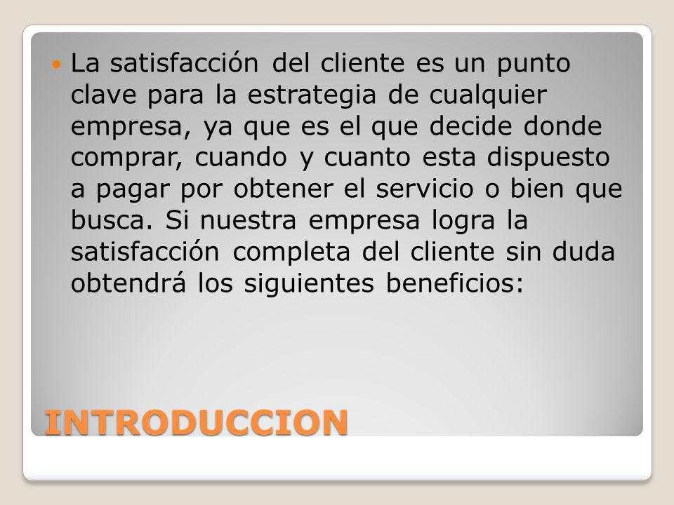 INTRODUCCION La satisfacción del cliente es un punto clave para la estrategia de cualquier empresa, ya que es el que decide donde comprar, cuando y cu