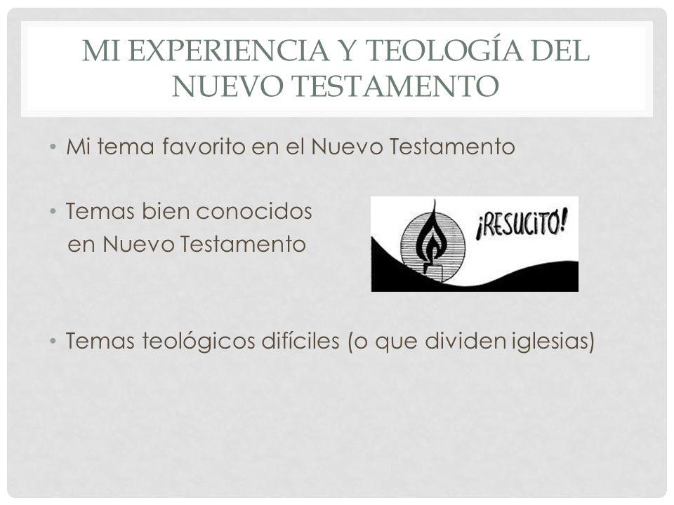 MI EXPERIENCIA Y TEOLOGÍA DEL NUEVO TESTAMENTO Mi tema favorito en el Nuevo Testamento Temas bien conocidos en Nuevo Testamento Temas teológicos difíc