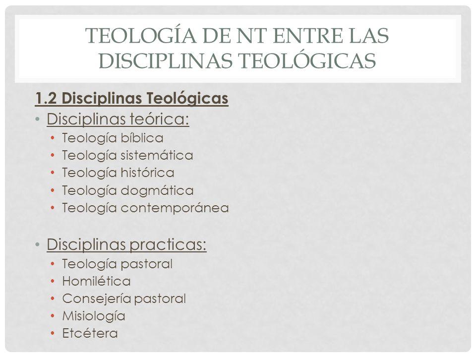 TEOLOGÍA DE NT ENTRE LAS DISCIPLINAS TEOLÓGICAS 1.2 Disciplinas Teológicas Disciplinas teórica: Teología bíblica Teología sistemática Teología históri
