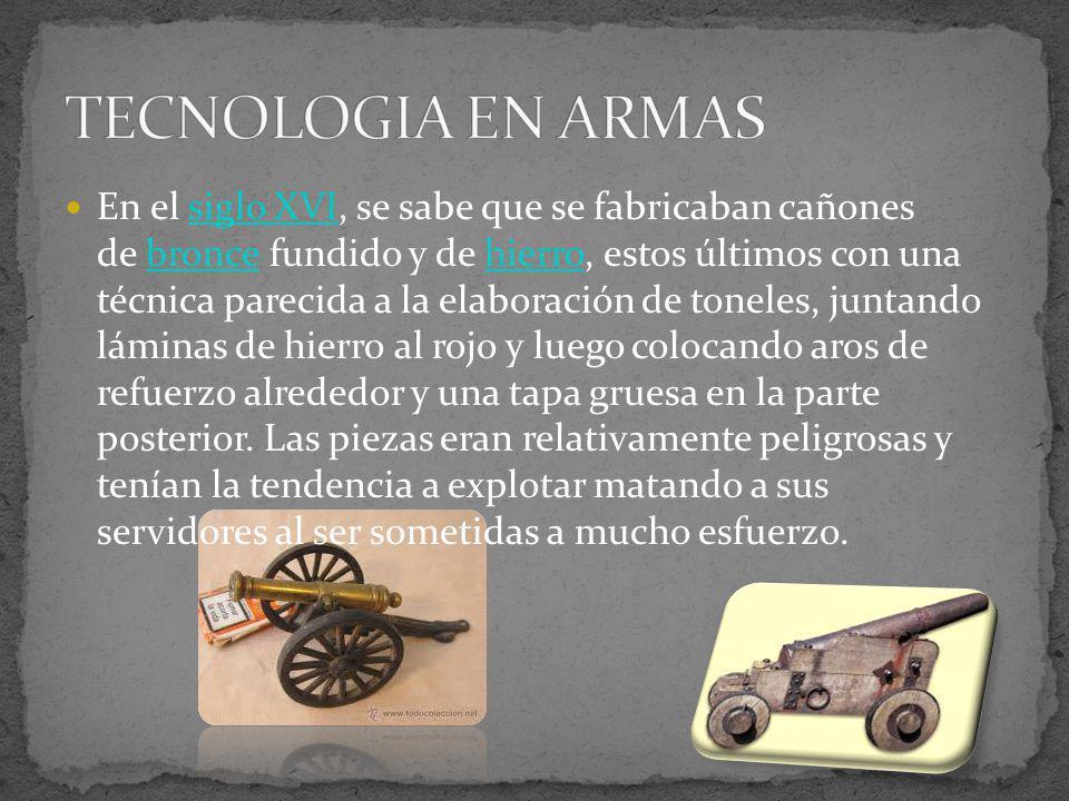 En el siglo XVI, se sabe que se fabricaban cañones de bronce fundido y de hierro, estos últimos con una técnica parecida a la elaboración de toneles,