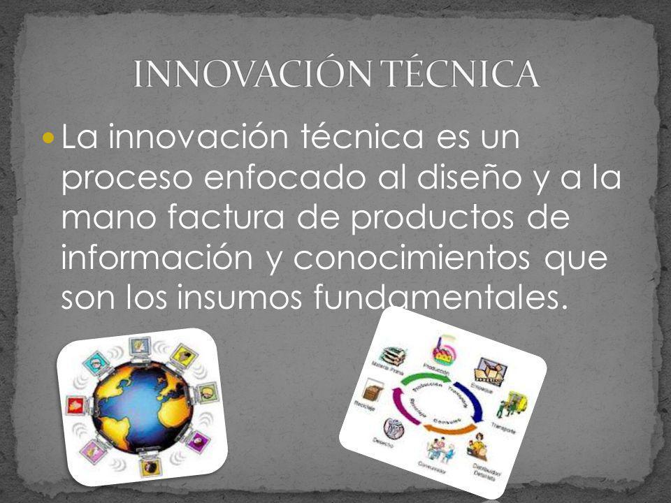 La innovación técnica es un proceso enfocado al diseño y a la mano factura de productos de información y conocimientos que son los insumos fundamental
