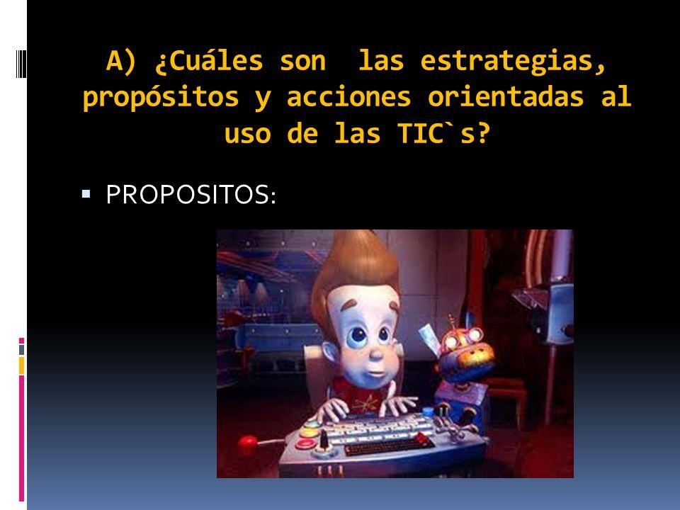 A) ¿Cuáles son las estrategias, propósitos y acciones orientadas al uso de las TIC`s? PROPOSITOS: