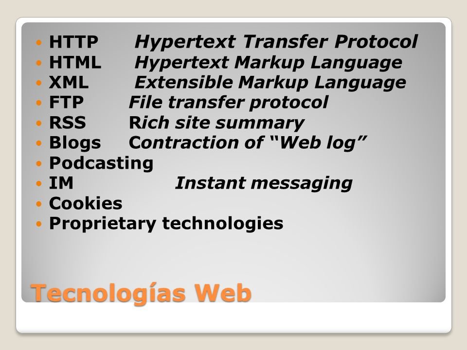 Tecnologías Web HTTP Hypertext Transfer Protocol HTML Hypertext Markup Language XML Extensible Markup Language FTP File transfer protocol RSS Rich sit