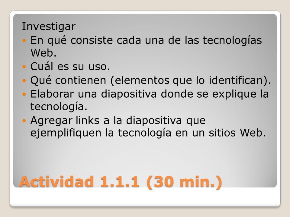 Actividad 1.1.1 (30 min.) Investigar En qué consiste cada una de las tecnologías Web. Cuál es su uso. Qué contienen (elementos que lo identifican). El