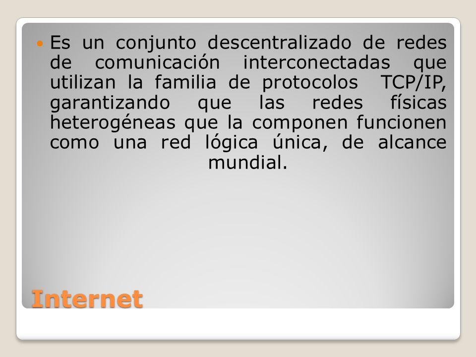 Internet Es un conjunto descentralizado de redes de comunicación interconectadas que utilizan la familia de protocolos TCP/IP, garantizando que las re