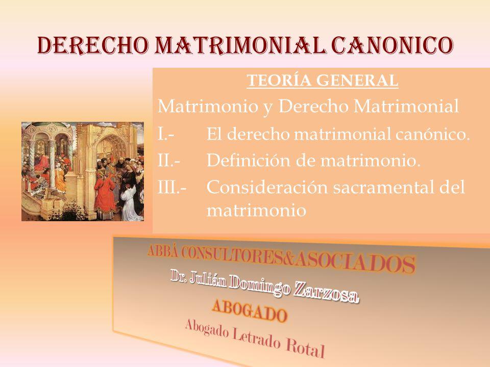 DERECHO MATRIMONIAL CANONICO TEORÍA GENERAL Matrimonio y Derecho Matrimonial I.- El derecho matrimonial canónico.