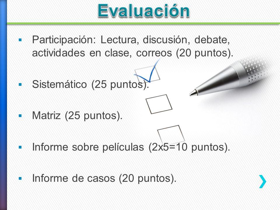 Participación: Lectura, discusión, debate, actividades en clase, correos (20 puntos). Sistemático (25 puntos). Matriz (25 puntos). Informe sobre pelíc