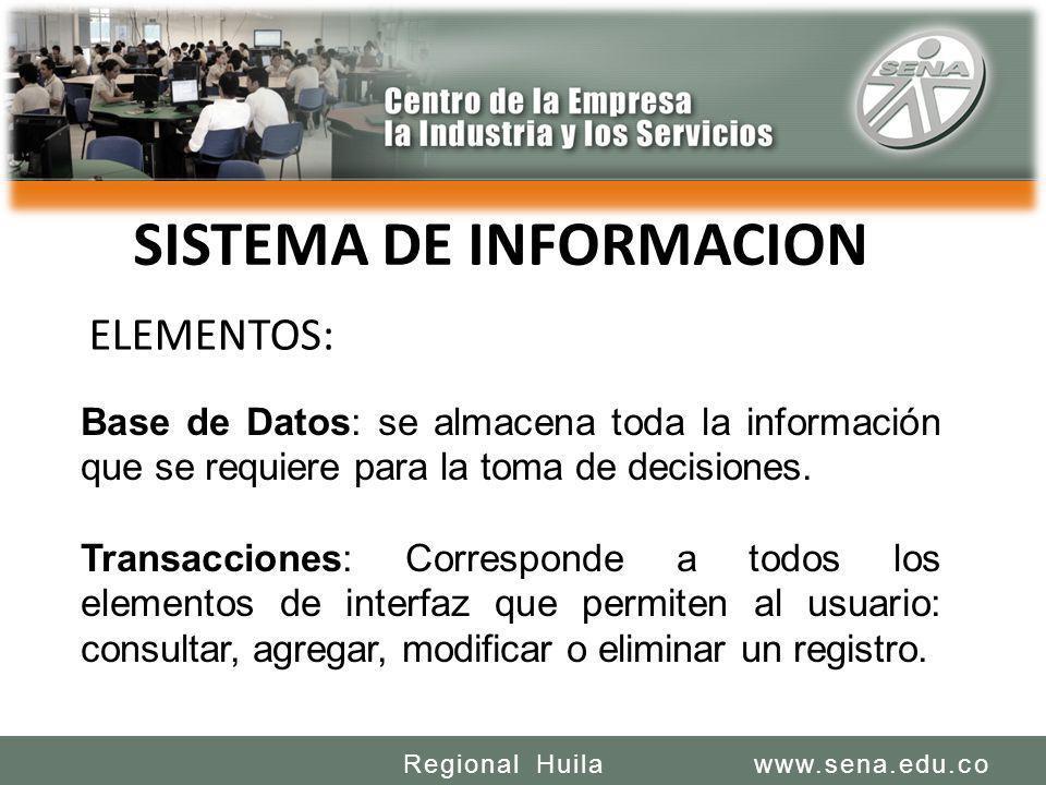SENA REGIONAL HUILA CENTRO DE LA INDUSTRIA LA EMPRESA Y LOS SERVICIOS www.sena.edu.coRegional Huila SISTEMA DE INFORMACION Base de Datos: se almacena toda la información que se requiere para la toma de decisiones.