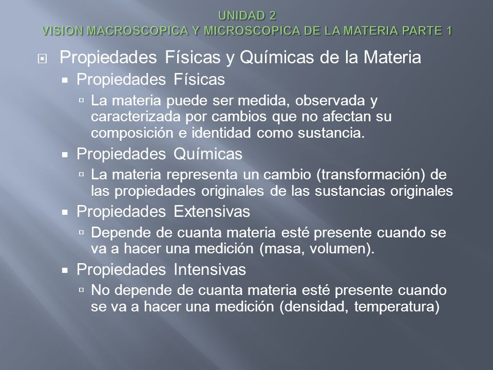 Propiedades Físicas y Químicas de la Materia Propiedades Físicas La materia puede ser medida, observada y caracterizada por cambios que no afectan su