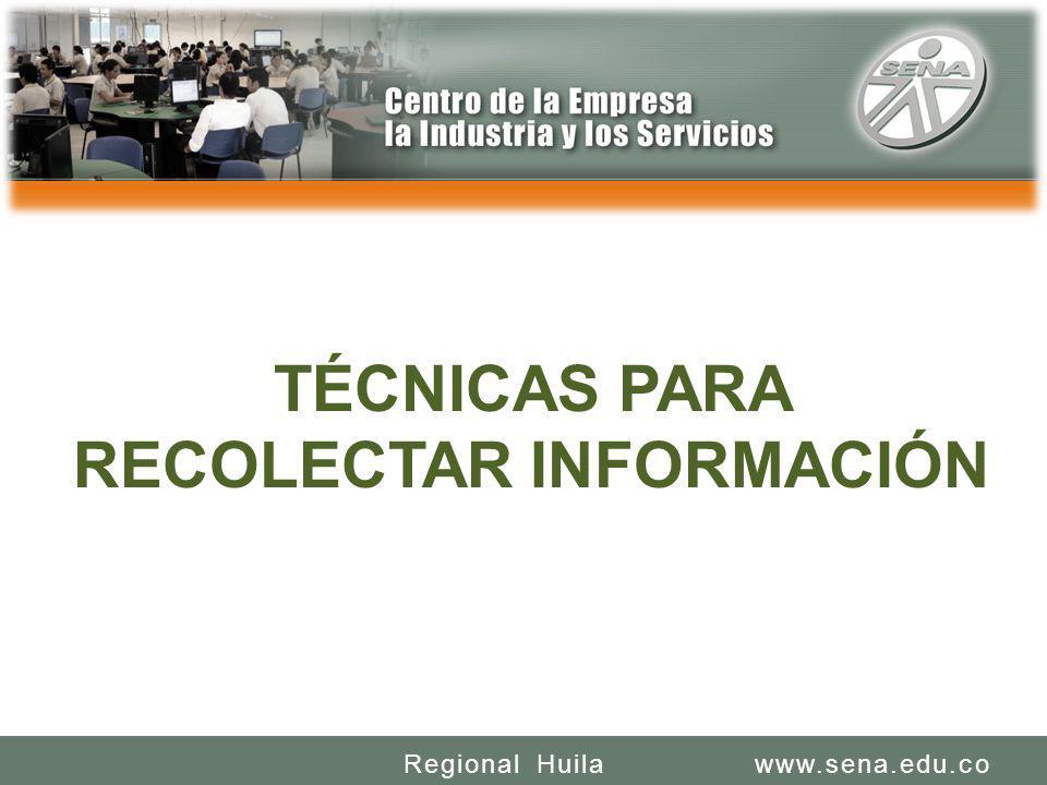 SENA REGIONAL HUILA REGIONAL HUILA CENTRO DE LA INDUSTRIA LA EMPRESA Y LOS SERVICIOS www.sena.edu.coRegional Huila TÉCNICAS PARA RECOLECTAR INFORMACIÓN