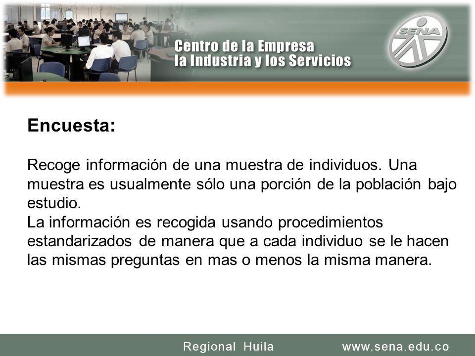 SENA REGIONAL HUILA REGIONAL HUILA CENTRO DE LA INDUSTRIA LA EMPRESA Y LOS SERVICIOS www.sena.edu.coRegional Huila Encuesta: Recoge información de una muestra de individuos.