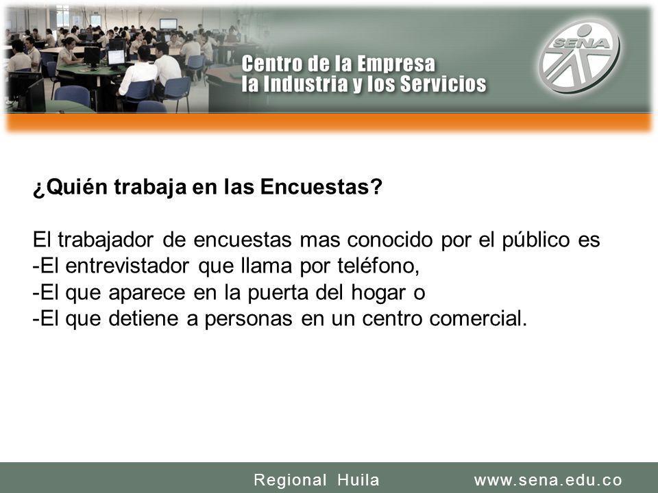SENA REGIONAL HUILA REGIONAL HUILA CENTRO DE LA INDUSTRIA LA EMPRESA Y LOS SERVICIOS www.sena.edu.coRegional Huila ¿Quién trabaja en las Encuestas? El
