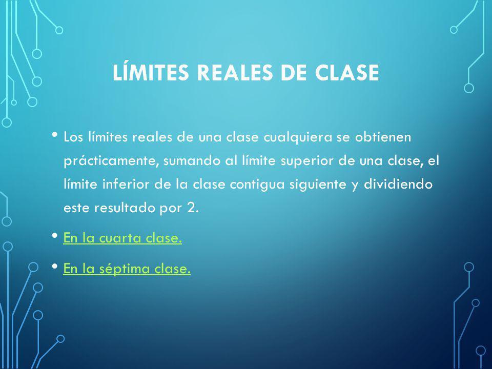 LÍMITES REALES DE CLASE Los límites reales de una clase cualquiera se obtienen prácticamente, sumando al límite superior de una clase, el límite inferior de la clase contigua siguiente y dividiendo este resultado por 2.