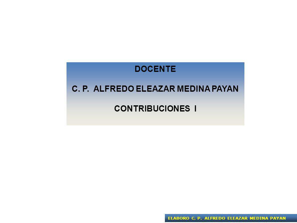 DOCENTE C. P. ALFREDO ELEAZAR MEDINA PAYAN CONTRIBUCIONES I ELABORO C. P. ALFREDO ELEAZAR MEDINA PAYAN