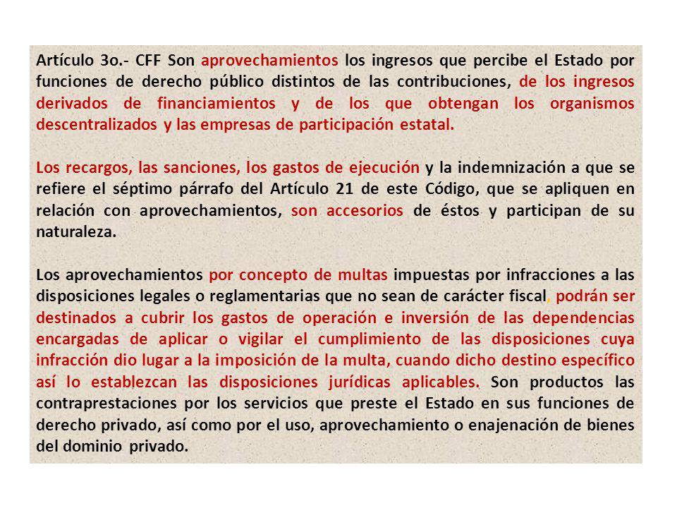 Artículo 3o.- CFF Son aprovechamientos los ingresos que percibe el Estado por funciones de derecho público distintos de las contribuciones, de los ing
