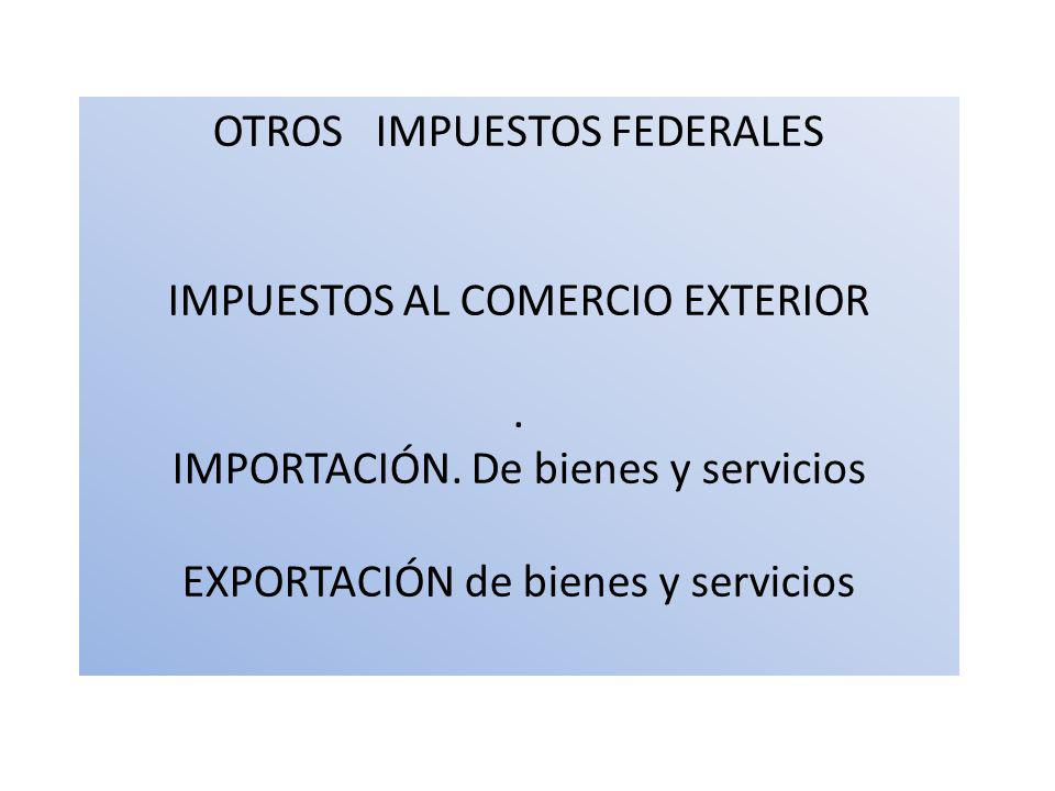 OTROS IMPUESTOS FEDERALES IMPUESTOS AL COMERCIO EXTERIOR. IMPORTACIÓN. De bienes y servicios EXPORTACIÓN de bienes y servicios