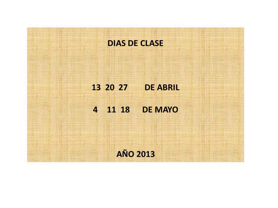 DIAS DE CLASE 13 20 27 DE ABRIL 411 18 DE MAYO AÑO 2013