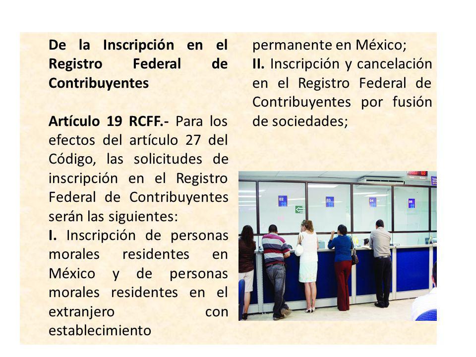 De la Inscripción en el Registro Federal de Contribuyentes Artículo 19 RCFF.- Para los efectos del artículo 27 del Código, las solicitudes de inscripc