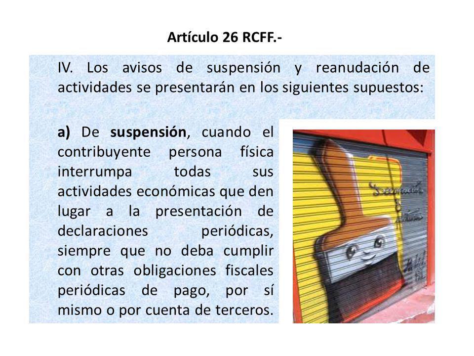 IV. Los avisos de suspensión y reanudación de actividades se presentarán en los siguientes supuestos: Artículo 26 RCFF.- a) De suspensión, cuando el c