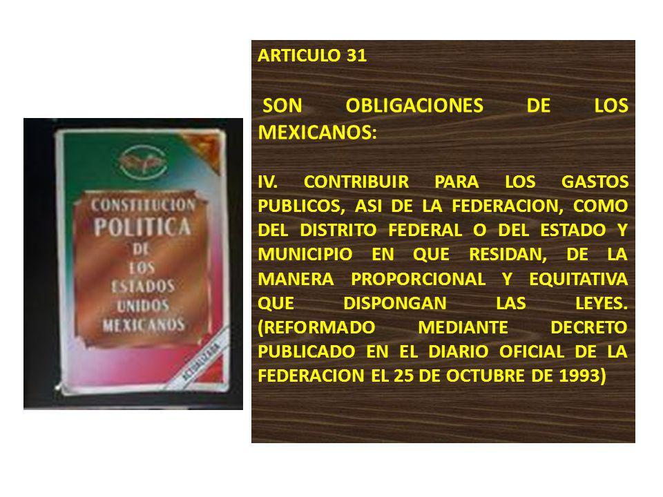 ARTICULO 31 SON OBLIGACIONES DE LOS MEXICANOS : IV. CONTRIBUIR PARA LOS GASTOS PUBLICOS, ASI DE LA FEDERACION, COMO DEL DISTRITO FEDERAL O DEL ESTADO